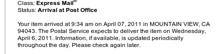 Your item arrived at 9:34 am on April 07, 2011 in MOUNTAIN VIEW, CA 94043. The Postal Service expects to deliver the item on Wednesday, April 6, 2011. Information, if available, is updated periodically throughout the day. Please check again later.